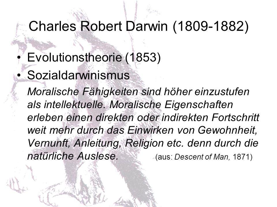 Charles Robert Darwin (1809-1882) Evolutionstheorie (1853) Sozialdarwinismus Moralische Fähigkeiten sind höher einzustufen als intellektuelle. Moralis