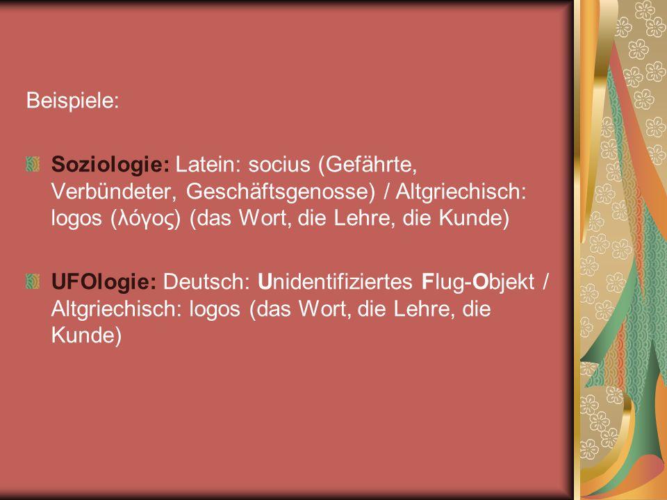 Beispiele: Soziologie: Latein: socius (Gefährte, Verbündeter, Geschäftsgenosse) / Altgriechisch: logos (λόγος) (das Wort, die Lehre, die Kunde) UFOlog