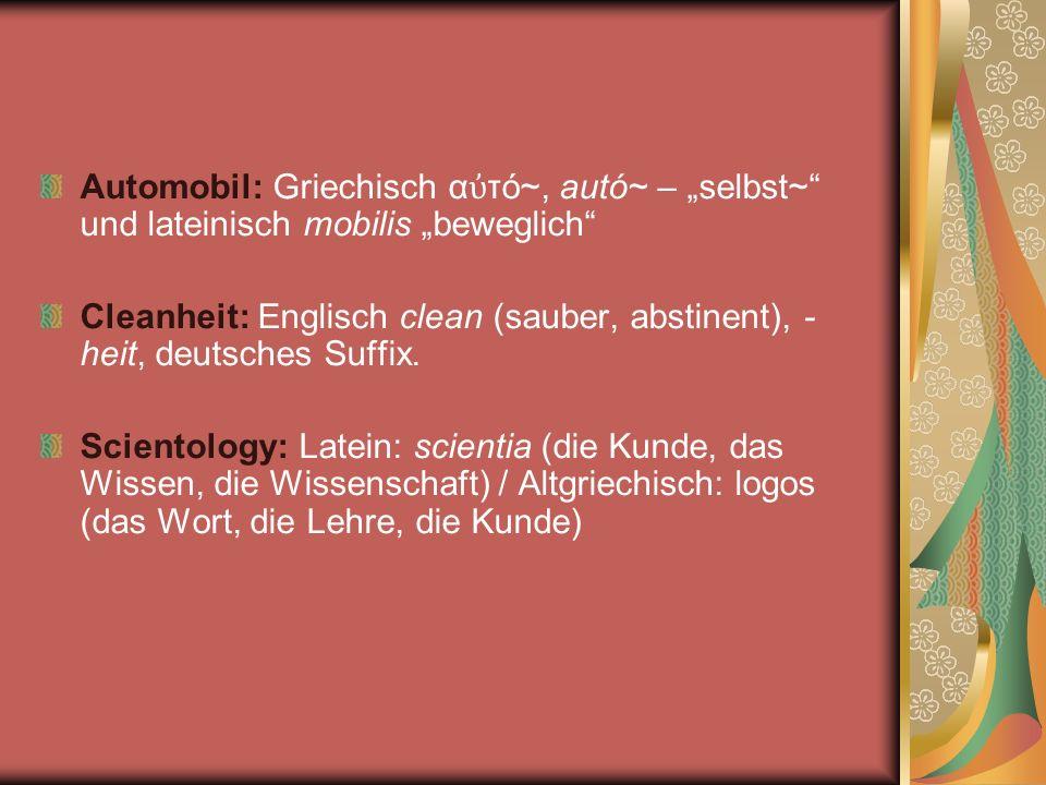 Automobil: Griechisch α τό~, autó~ – selbst~ und lateinisch mobilis beweglich Cleanheit: Englisch clean (sauber, abstinent), - heit, deutsches Suffix.