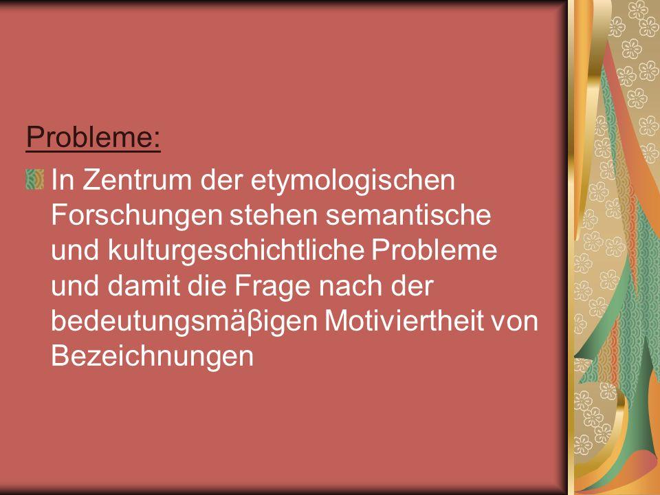 Probleme: In Zentrum der etymologischen Forschungen stehen semantische und kulturgeschichtliche Probleme und damit die Frage nach der bedeutungsmäβige