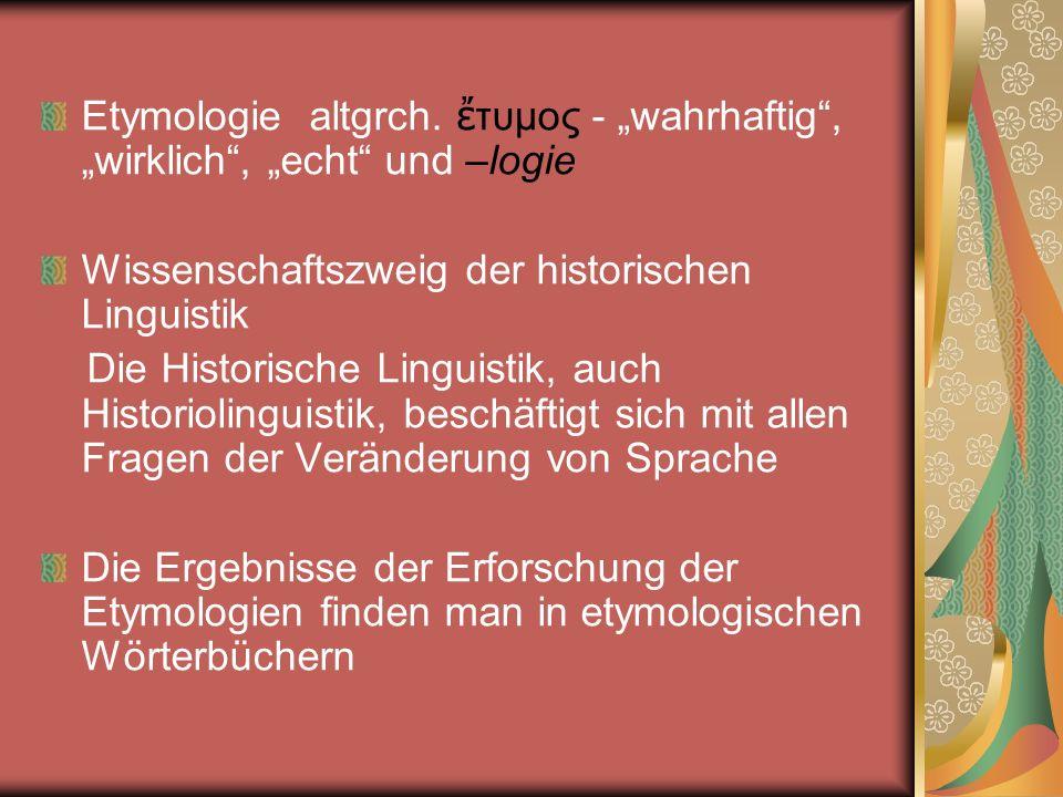 Verwandte Gebiete der Etymologie Die Semasiologie (innerhalb der Semantik) - Lehre von den Wortbedeutungen Die Onomasiologie - fragt nach den Bezeichnungen für ein Konzept/Ding und deren Geschichte Die Namenforschung (Onomastik) - geht speziell auf die Geschichte, Bedeutung und Verbreitung von Namen ein Die Toponomastik - beschäftigt sich speziell mit Ortsnamen