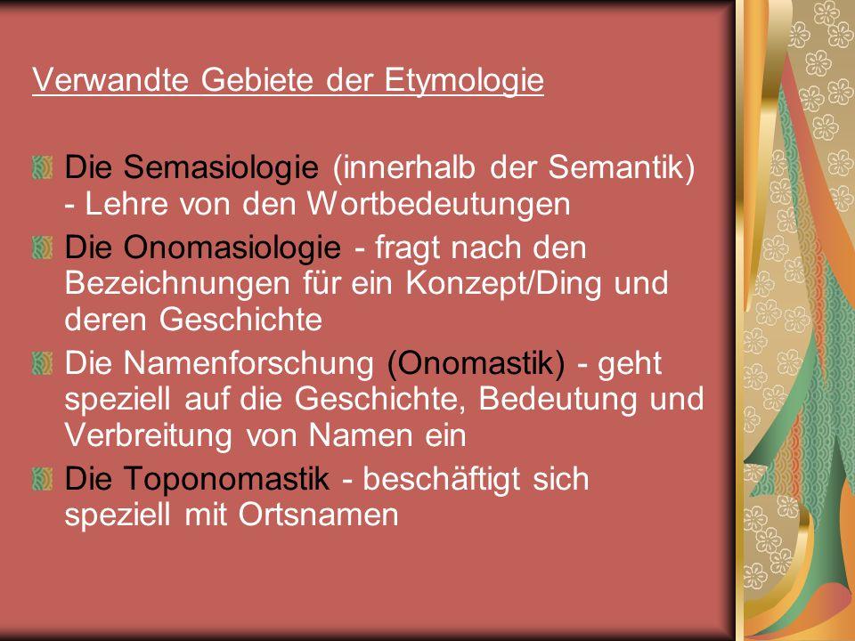 Verwandte Gebiete der Etymologie Die Semasiologie (innerhalb der Semantik) - Lehre von den Wortbedeutungen Die Onomasiologie - fragt nach den Bezeichn