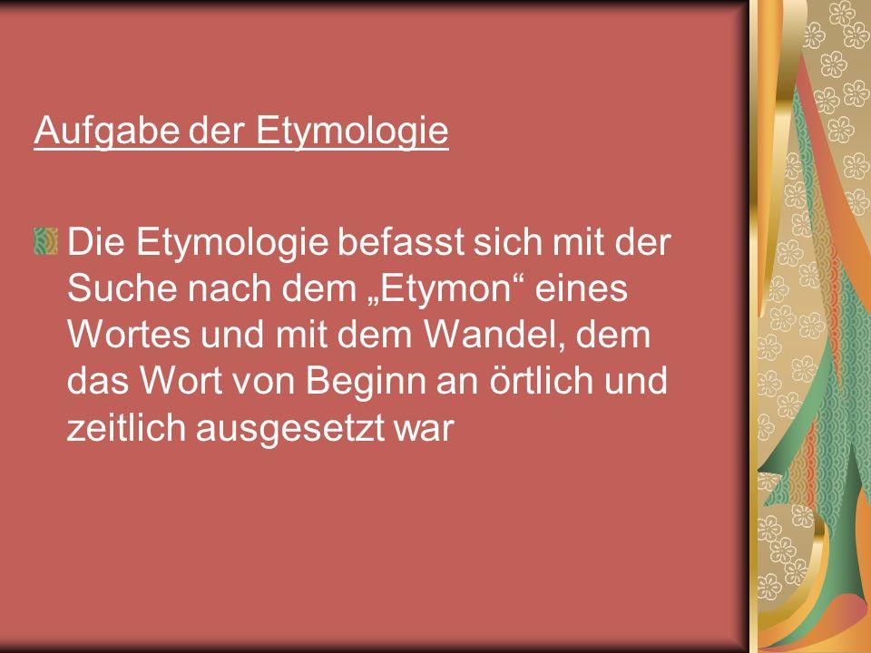 Aufgabe der Etymologie Die Etymologie befasst sich mit der Suche nach dem Etymon eines Wortes und mit dem Wandel, dem das Wort von Beginn an örtlich u
