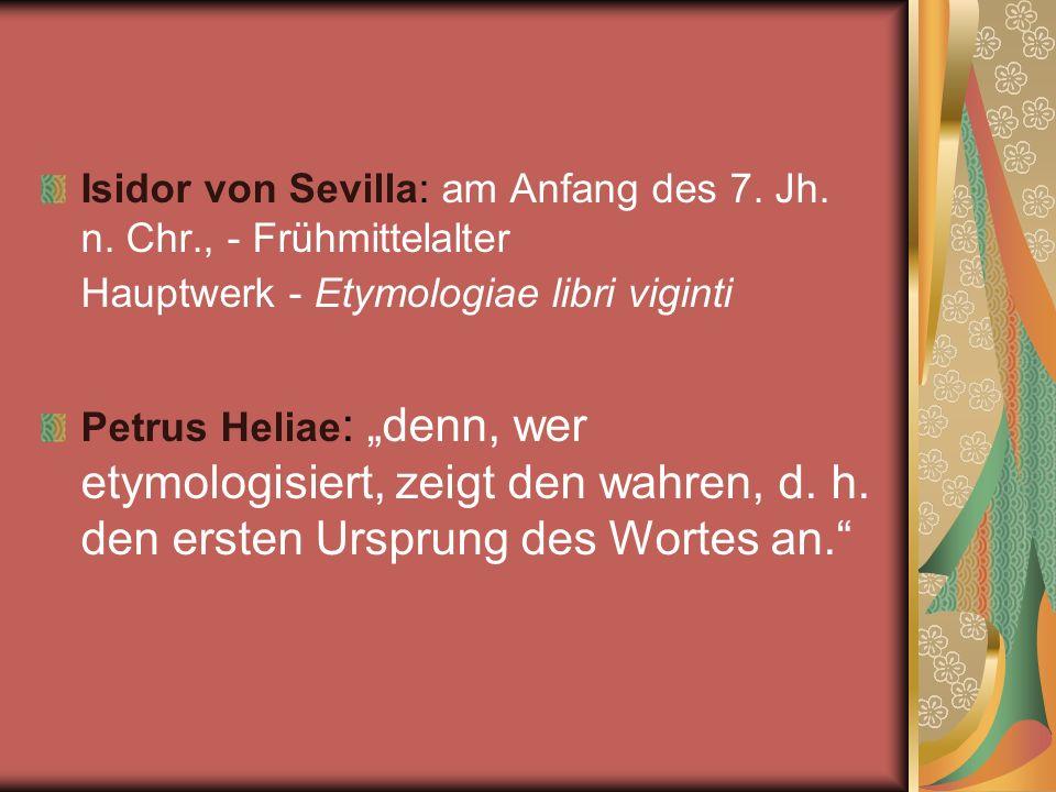 Isidor von Sevilla: am Anfang des 7. Jh. n. Chr., - Frühmittelalter Hauptwerk - Etymologiae libri viginti Petrus Heliae : denn, wer etymologisiert, ze