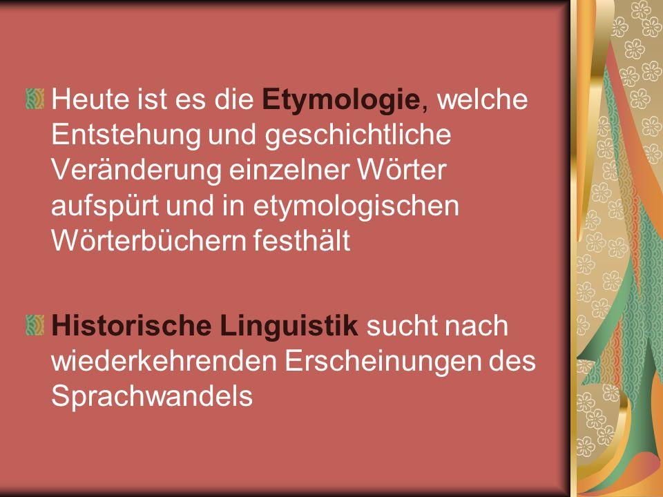 Heute ist es die Etymologie, welche Entstehung und geschichtliche Veränderung einzelner Wörter aufspürt und in etymologischen Wörterbüchern festhält H