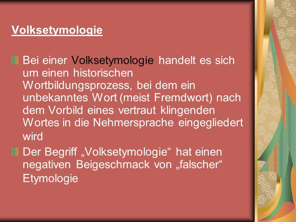 Volksetymologie Bei einer Volksetymologie handelt es sich um einen historischen Wortbildungsprozess, bei dem ein unbekanntes Wort (meist Fremdwort) na