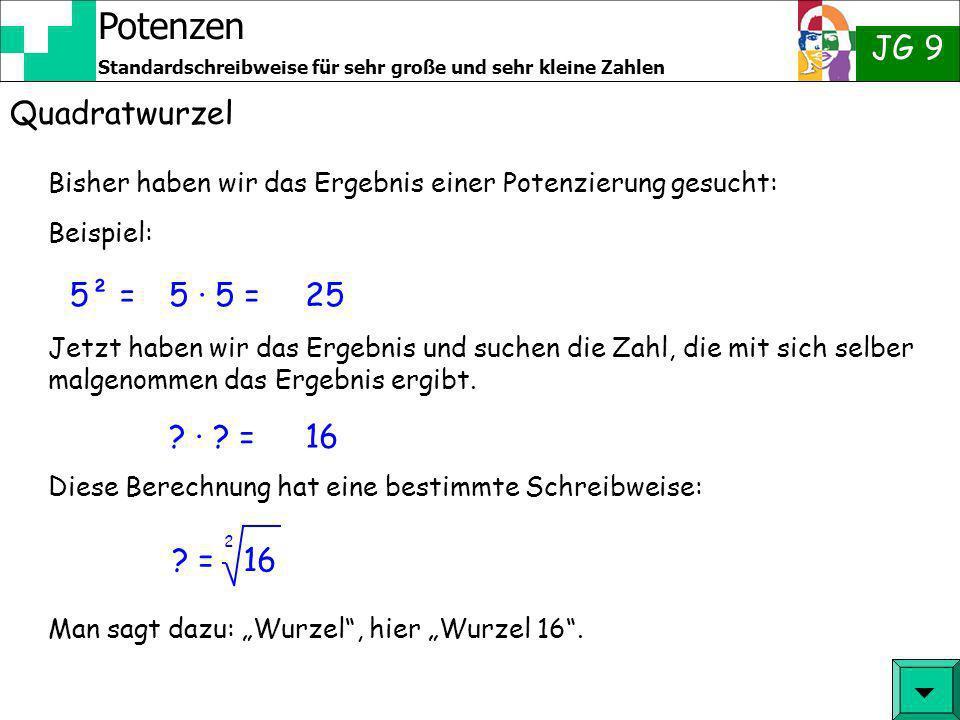 Potenzen JG 9 Standardschreibweise für sehr große und sehr kleine Zahlen Quadratwurzel Aus dem 1 x 1 kennen wir schon verschiedene Ergebnisse Beispiel: 16 = 2 4 denn 4 · 4 = 16 9 = 2 3 denn 3 · 3 = 9 25 = 2 5 denn.....
