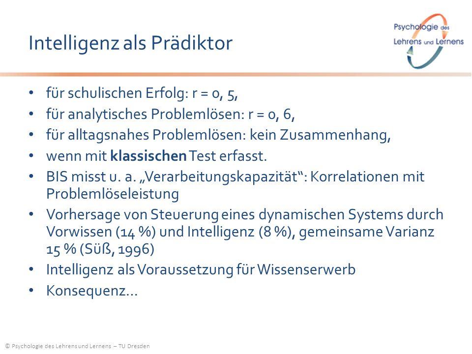 © Psychologie des Lehrens und Lernens – TU Dresden Intelligenz als Prädiktor für schulischen Erfolg: r = 0, 5, für analytisches Problemlösen: r = 0, 6