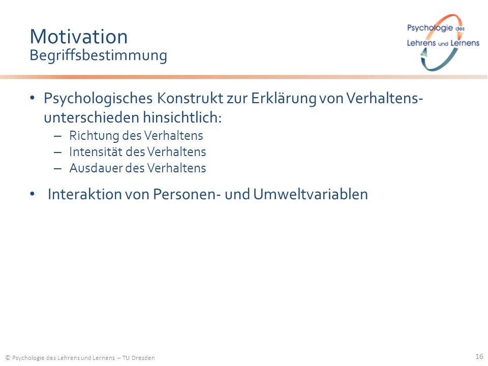 © Psychologie des Lehrens und Lernens – TU Dresden Motivation Begriffsbestimmung Psychologisches Konstrukt zur Erklärung von Verhaltens- unterschieden