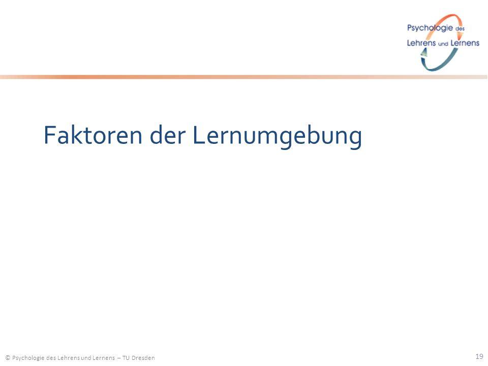 © Psychologie des Lehrens und Lernens – TU Dresden Faktoren der Lernumgebung 19