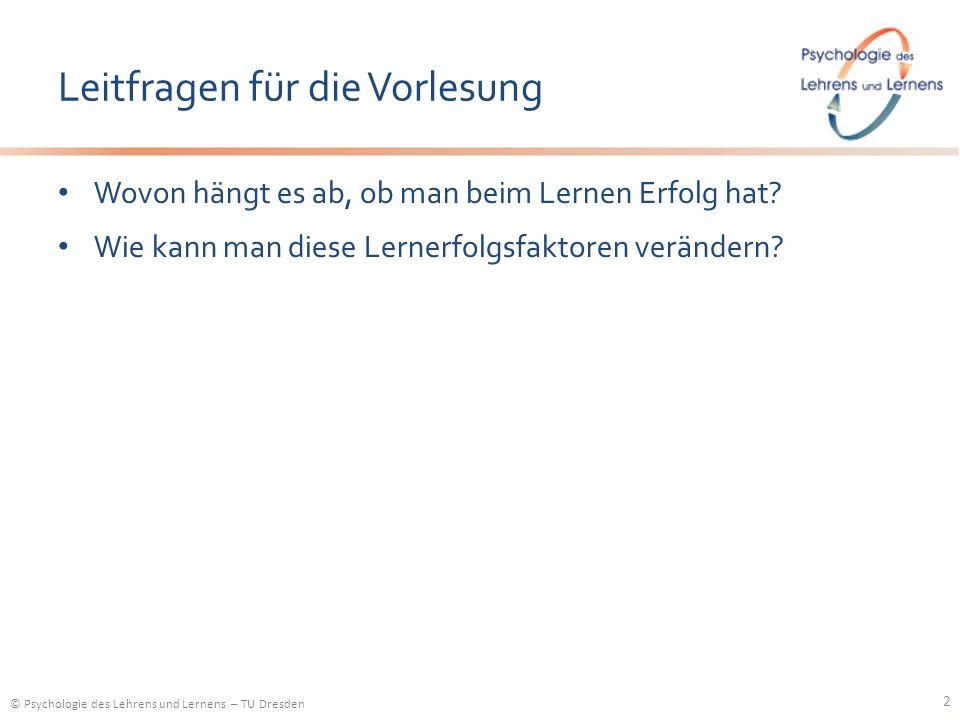 © Psychologie des Lehrens und Lernens – TU Dresden Leitfragen für die Vorlesung Wovon hängt es ab, ob man beim Lernen Erfolg hat? Wie kann man diese L