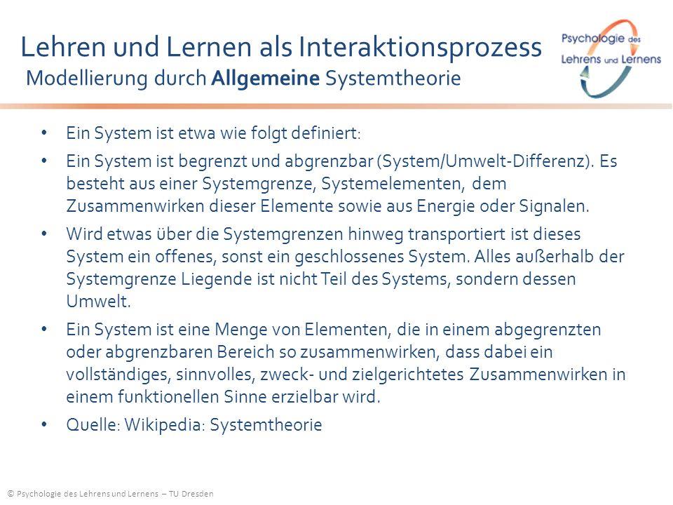 © Psychologie des Lehrens und Lernens – TU Dresden Lehren und Lernen als Interaktionsprozess Modellierung durch Allgemeine Systemtheorie Ein System is