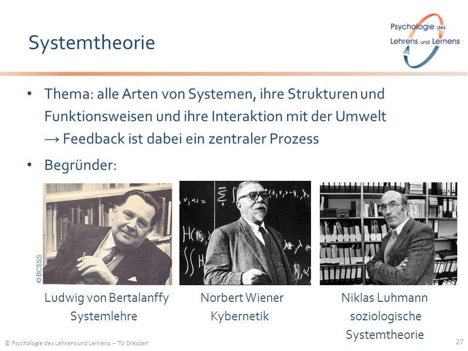 © Psychologie des Lehrens und Lernens – TU Dresden Systemtheorie 27 Thema: alle Arten von Systemen, ihre Strukturen und Funktionsweisen und ihre Inter