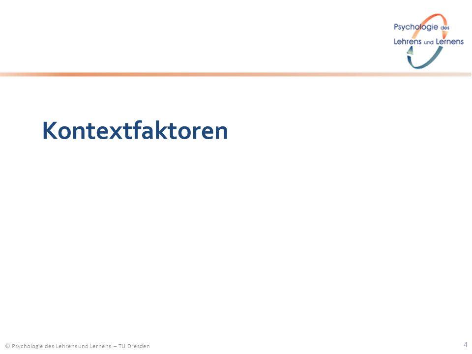 © Psychologie des Lehrens und Lernens – TU Dresden Kontextfaktoren 4