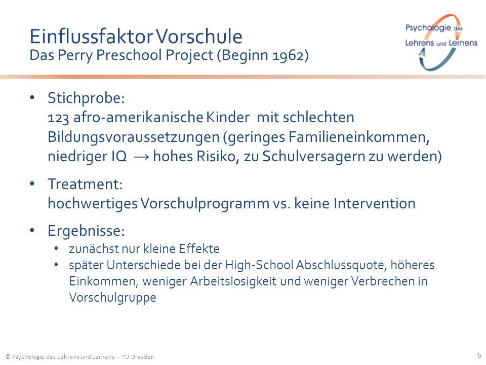 © Psychologie des Lehrens und Lernens – TU Dresden Einflussfaktor Vorschule Das Perry Preschool Project (Beginn 1962) Stichprobe: 123 afro-amerikanisc