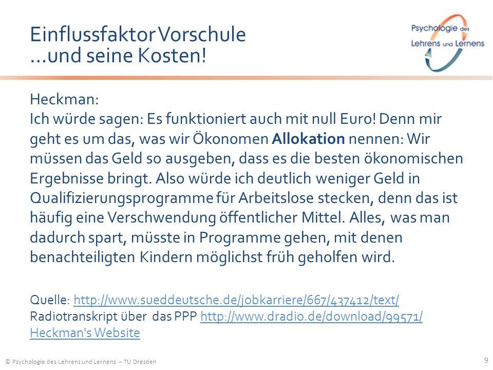© Psychologie des Lehrens und Lernens – TU Dresden Einflussfaktor Vorschule …und seine Kosten! Heckman: Ich würde sagen: Es funktioniert auch mit null