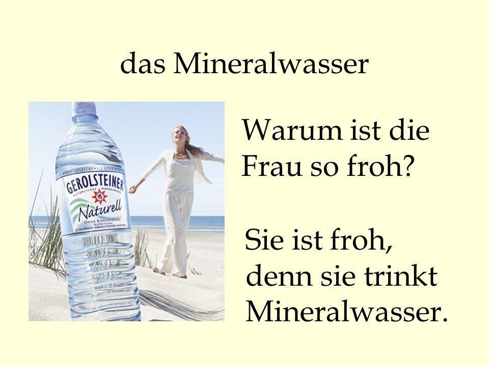 das Mineralwasser Warum ist die Frau so froh? Sie ist froh, denn sie trinkt Mineralwasser.