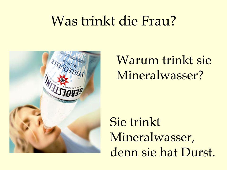 Was trinkt die Frau? Warum trinkt sie Mineralwasser? Sie trinkt Mineralwasser, denn sie hat Durst.