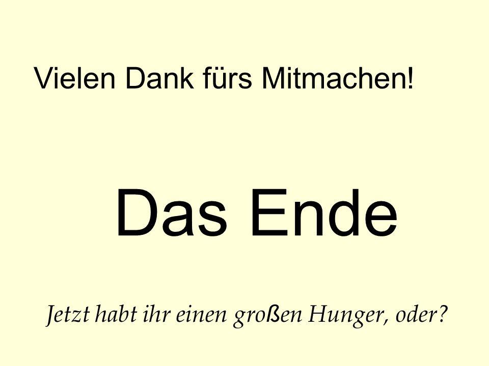 Das Ende Vielen Dank fürs Mitmachen! Jetzt habt ihr einen gro ß en Hunger, oder?