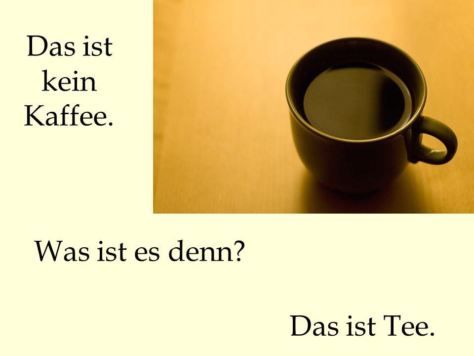 Das ist kein Kaffee. Was ist es denn? Das ist Tee.