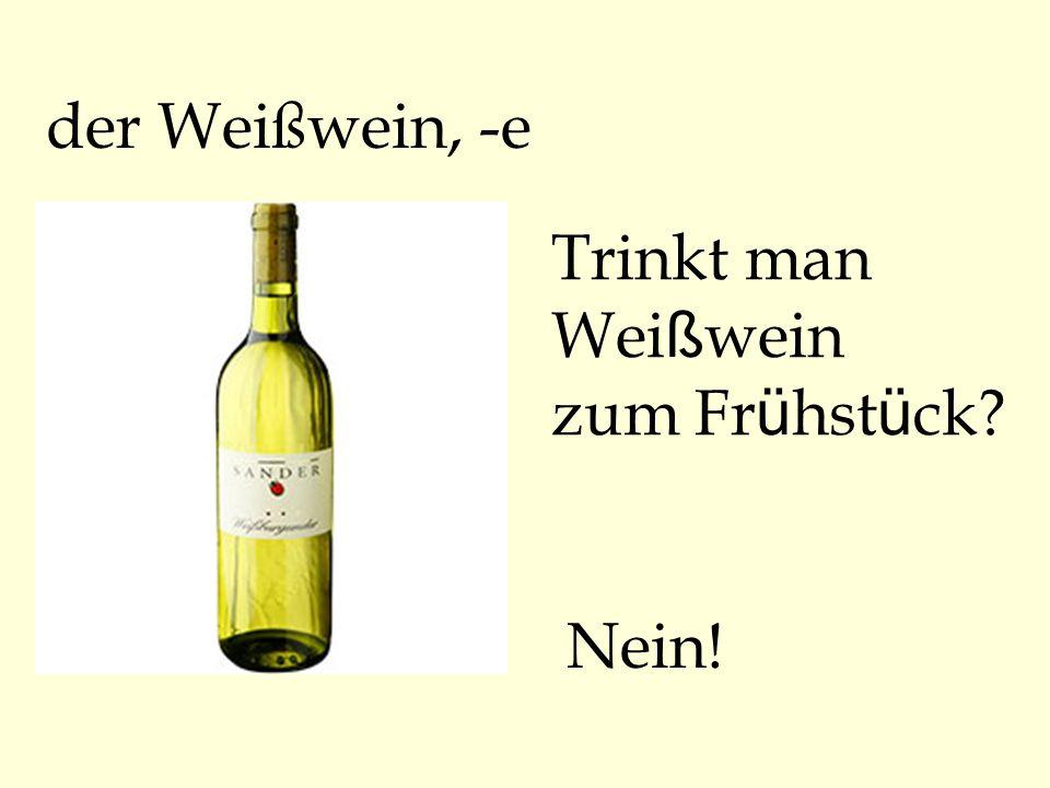 der Weißwein, -e Trinkt man Wei ß wein zum Fr ü hst ü ck? Nein!