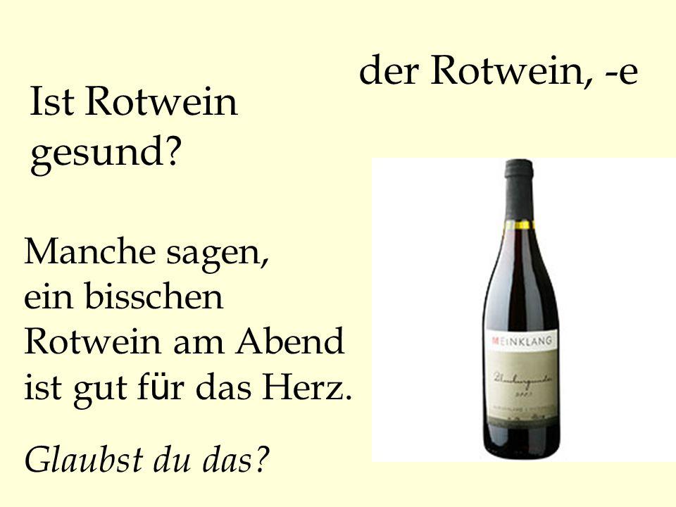 der Rotwein, -e Ist Rotwein gesund? Manche sagen, ein bisschen Rotwein am Abend ist gut f ü r das Herz. Glaubst du das?