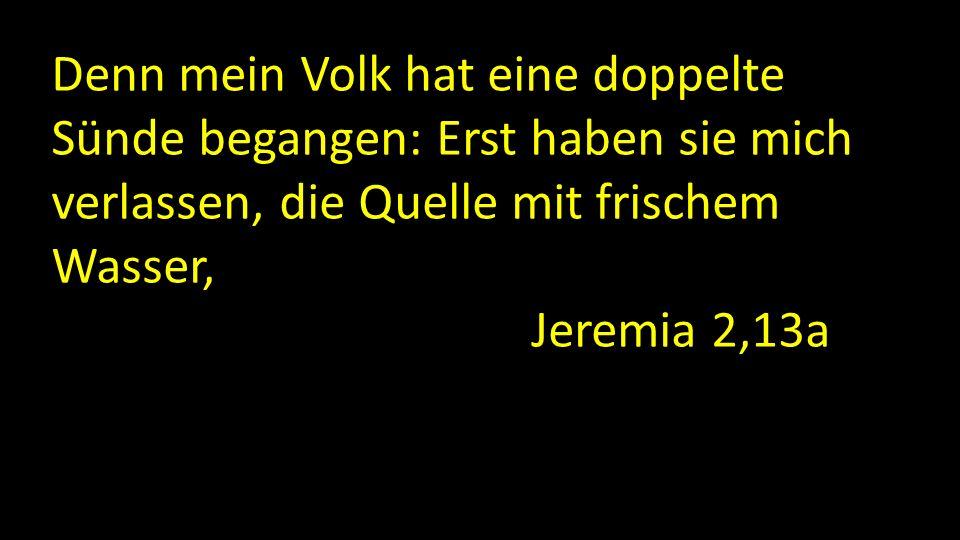 Denn mein Volk hat eine doppelte Sünde begangen: Erst haben sie mich verlassen, die Quelle mit frischem Wasser, und dann haben sie sich rissige Zisternen ausgehauen Jeremia 2,13