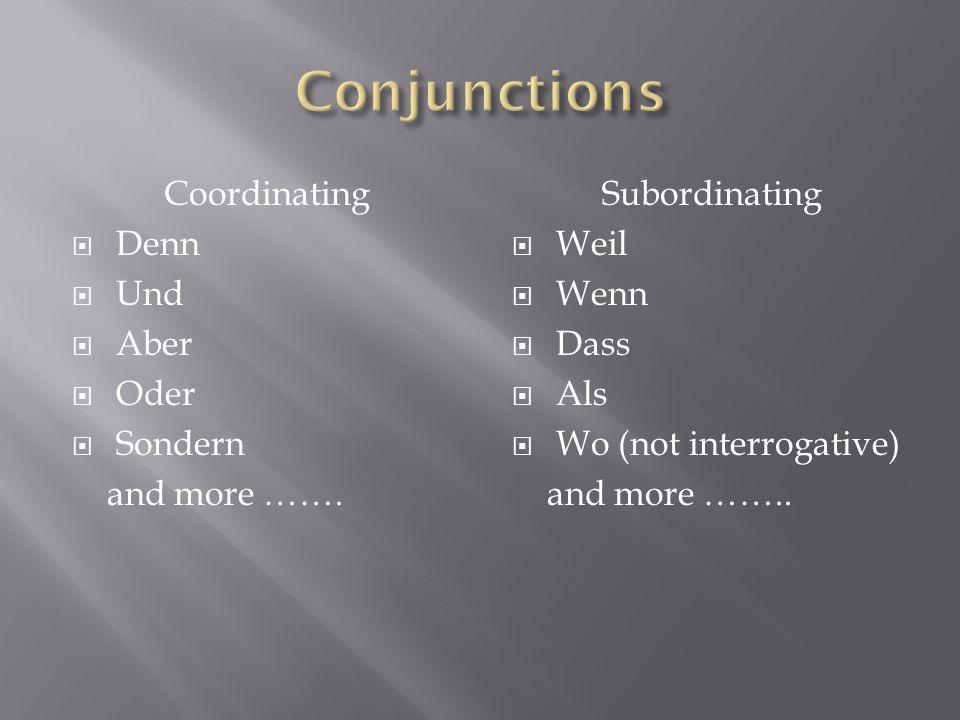 Coordinating Denn Und Aber Oder Sondern and more ……. Subordinating Weil Wenn Dass Als Wo (not interrogative) and more ……..