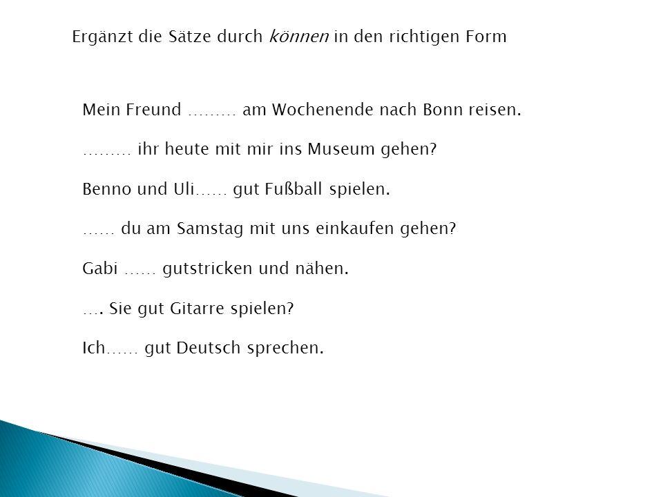 Ergänzt die Sätze durch können in den richtigen Form Mein Freund ……… am Wochenende nach Bonn reisen. ……… ihr heute mit mir ins Museum gehen? Benno und