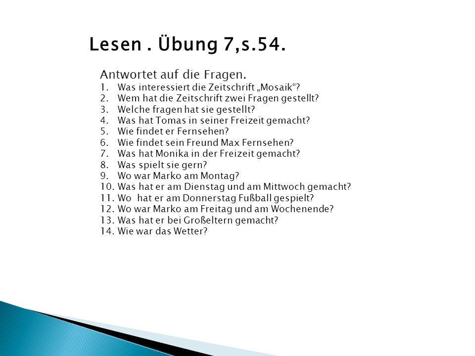 Lesen. Übung 7,s.54. Antwortet auf die Fragen. 1.Was interessiert die Zeitschrift Mosaik? 2.Wem hat die Zeitschrift zwei Fragen gestellt? 3.Welche fra