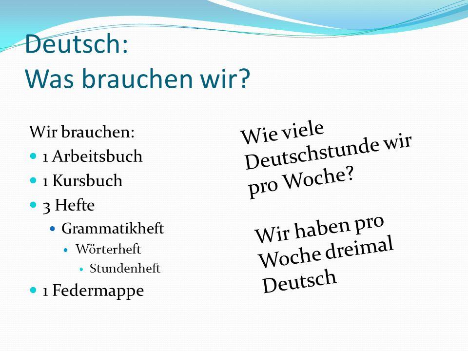 Deutsch: Was brauchen wir? Wir brauchen: 1 Arbeitsbuch 1 Kursbuch 3 Hefte Grammatikheft Wörterheft Stundenheft 1 Federmappe Wie viele Deutschstunde wi
