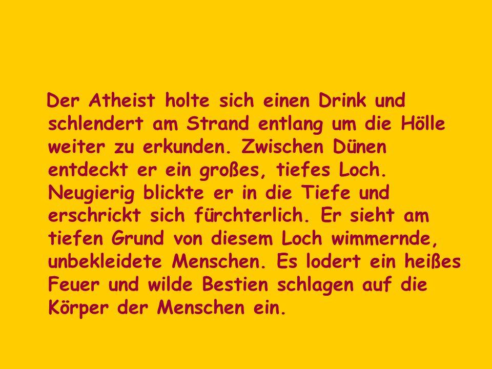 Der Atheist holte sich einen Drink und schlendert am Strand entlang um die Hölle weiter zu erkunden. Zwischen Dünen entdeckt er ein großes, tiefes Loc