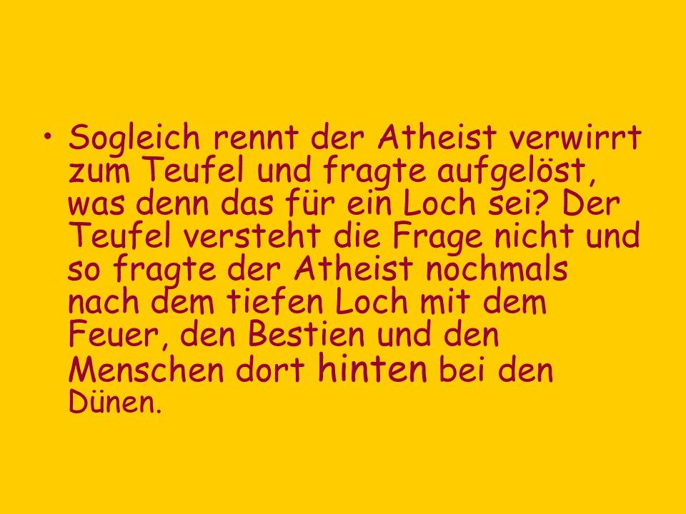 Sogleich rennt der Atheist verwirrt zum Teufel und fragte aufgelöst, was denn das für ein Loch sei? Der Teufel versteht die Frage nicht und so fragte