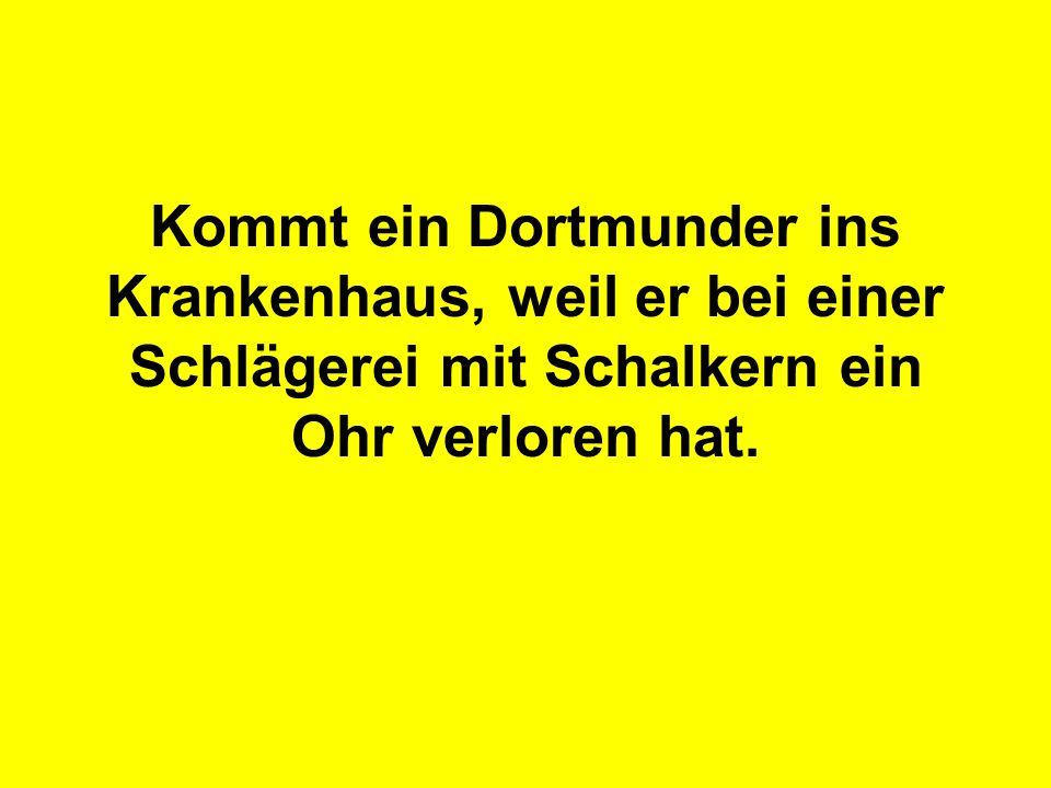 Kommt ein Dortmunder ins Krankenhaus, weil er bei einer Schlägerei mit Schalkern ein Ohr verloren hat.