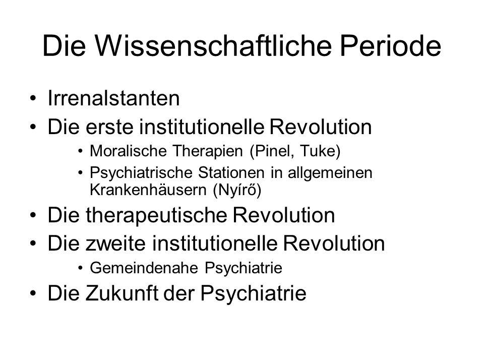Die Wissenschaftliche Periode Irrenalstanten Die erste institutionelle Revolution Moralische Therapien (Pinel, Tuke) Psychiatrische Stationen in allge