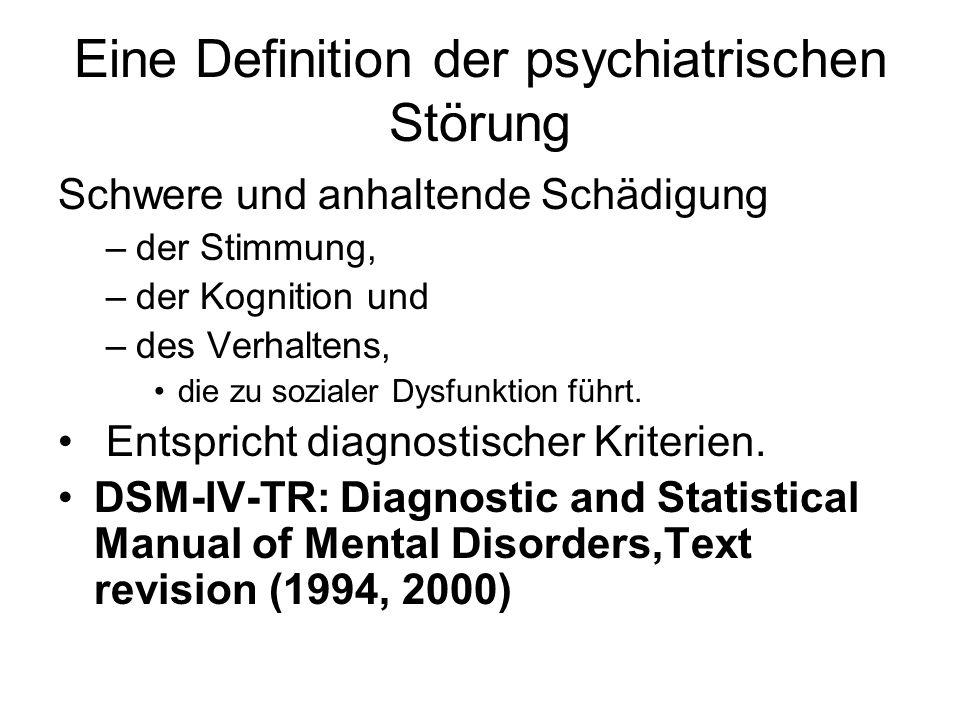 Eine Definition der psychiatrischen Störung Schwere und anhaltende Schädigung –der Stimmung, –der Kognition und –des Verhaltens, die zu sozialer Dysfu