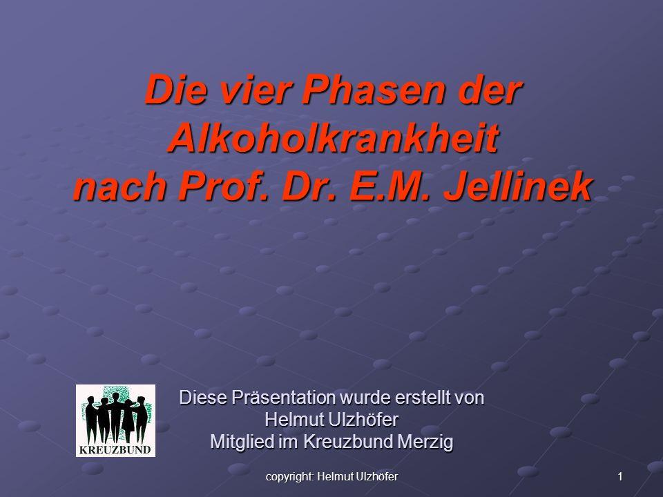 1copyright: Helmut Ulzhöfer Die vier Phasen der Alkoholkrankheit nach Prof. Dr. E.M. Jellinek Diese Präsentation wurde erstellt von Helmut Ulzhöfer Mi