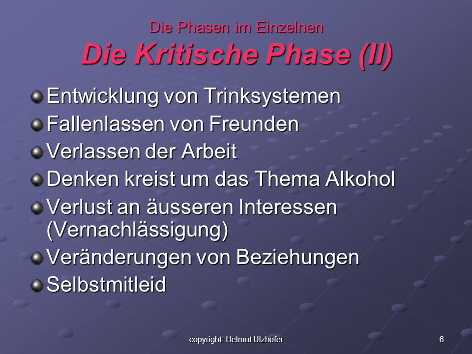 6copyright: Helmut Ulzhöfer Die Phasen im Einzelnen Die Kritische Phase (II) Entwicklung von Trinksystemen Fallenlassen von Freunden Verlassen der Arb