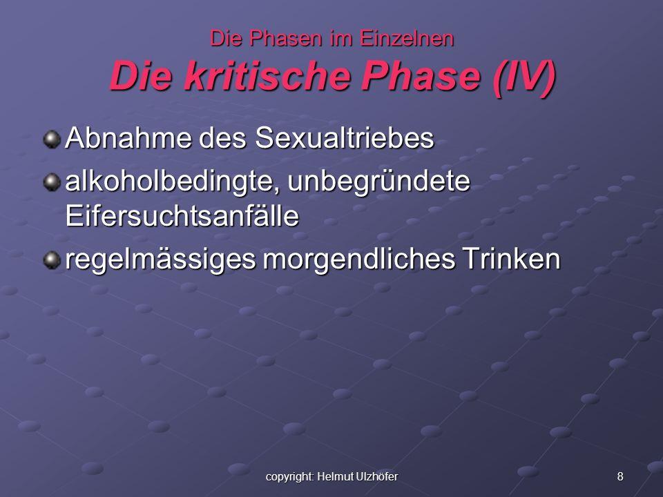 8copyright: Helmut Ulzhöfer Die Phasen im Einzelnen Die kritische Phase (IV) Abnahme des Sexualtriebes alkoholbedingte, unbegründete Eifersuchtsanfäll