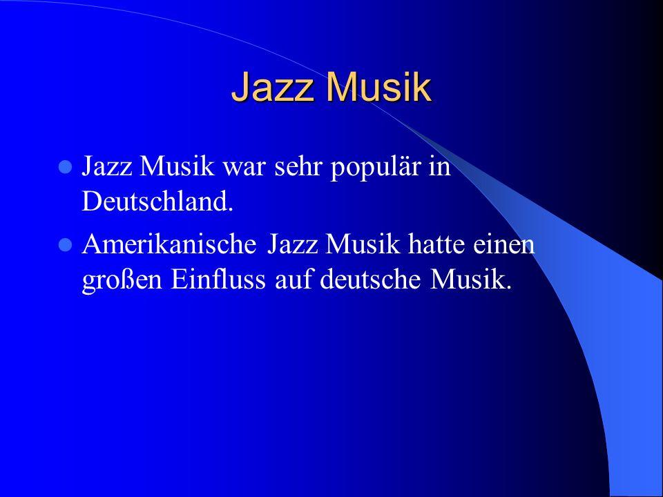 Jazz Musik Jazz Musik war sehr populär in Deutschland. Amerikanische Jazz Musik hatte einen großen Einfluss auf deutsche Musik.