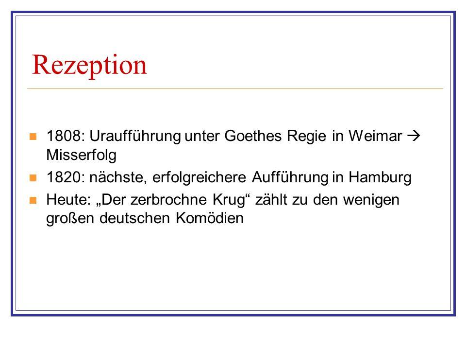 Rezeption 1808: Uraufführung unter Goethes Regie in Weimar Misserfolg 1820: nächste, erfolgreichere Aufführung in Hamburg Heute: Der zerbrochne Krug zählt zu den wenigen großen deutschen Komödien