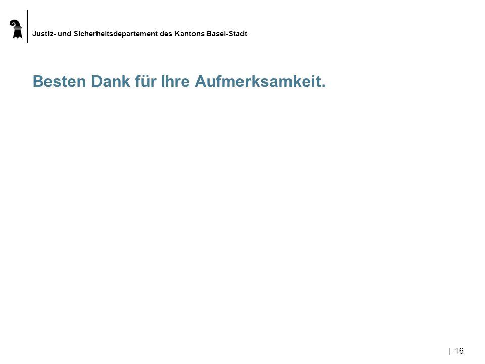Justiz- und Sicherheitsdepartement des Kantons Basel-Stadt |16 Besten Dank für Ihre Aufmerksamkeit.