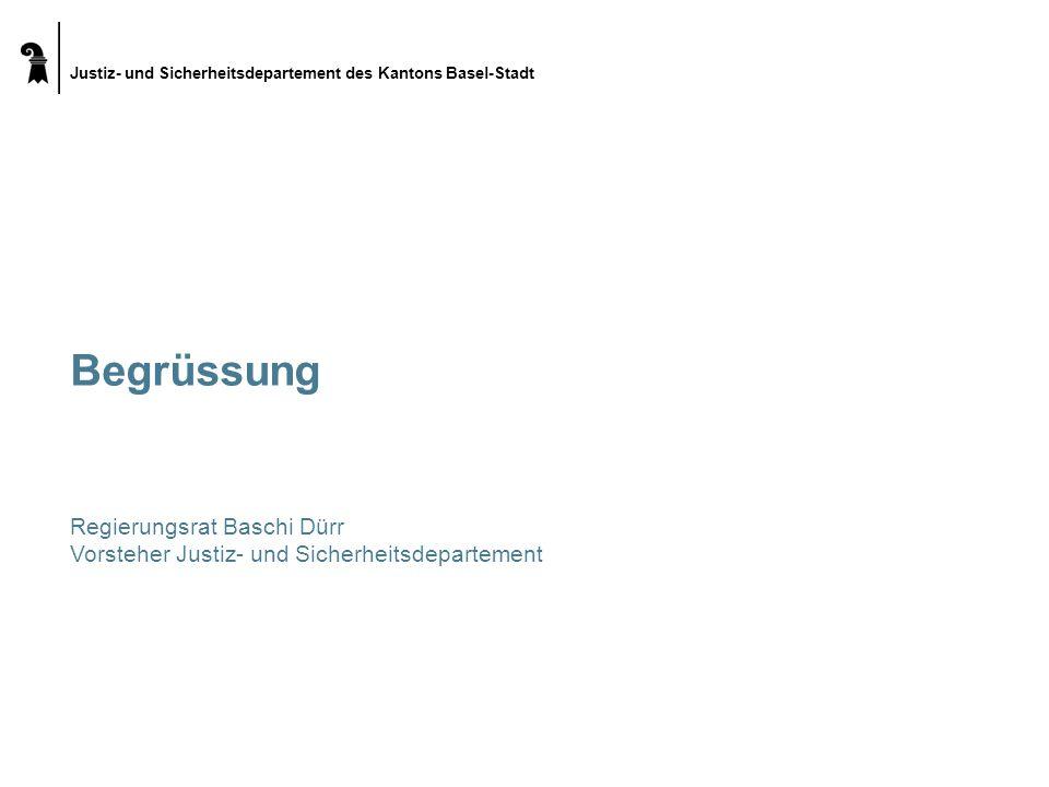 Justiz- und Sicherheitsdepartement des Kantons Basel-Stadt Begrüssung Regierungsrat Baschi Dürr Vorsteher Justiz- und Sicherheitsdepartement