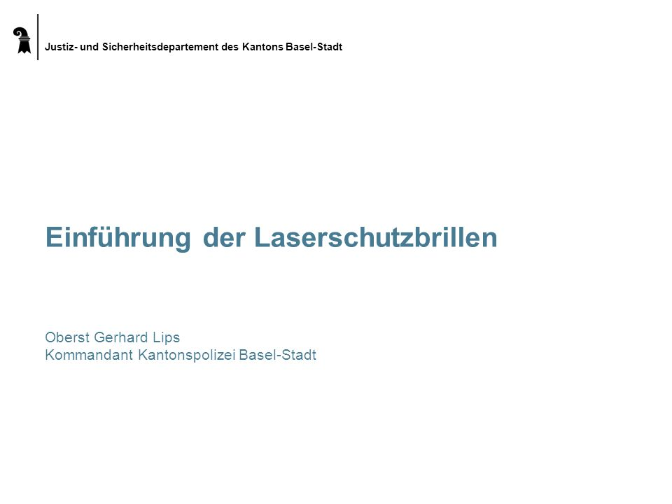 Justiz- und Sicherheitsdepartement des Kantons Basel-Stadt Einführung der Laserschutzbrillen Oberst Gerhard Lips Kommandant Kantonspolizei Basel-Stadt