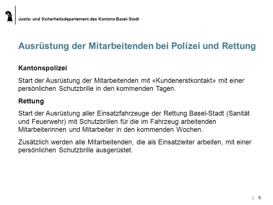 Justiz- und Sicherheitsdepartement des Kantons Basel-Stadt |6|6 Ausrüstung der Mitarbeitenden bei Polizei und Rettung Kantonspolizei Start der Ausrüstung der Mitarbeitenden mit «Kundenerstkontakt» mit einer persönlichen Schutzbrille in den kommenden Tagen.