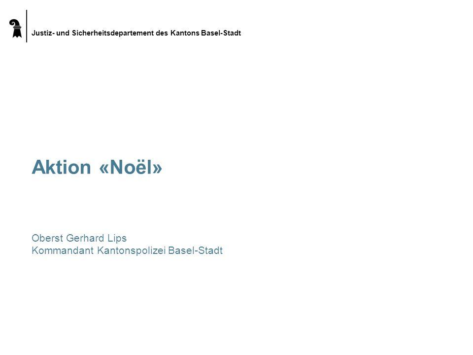 Justiz- und Sicherheitsdepartement des Kantons Basel-Stadt Aktion «Noël» Oberst Gerhard Lips Kommandant Kantonspolizei Basel-Stadt