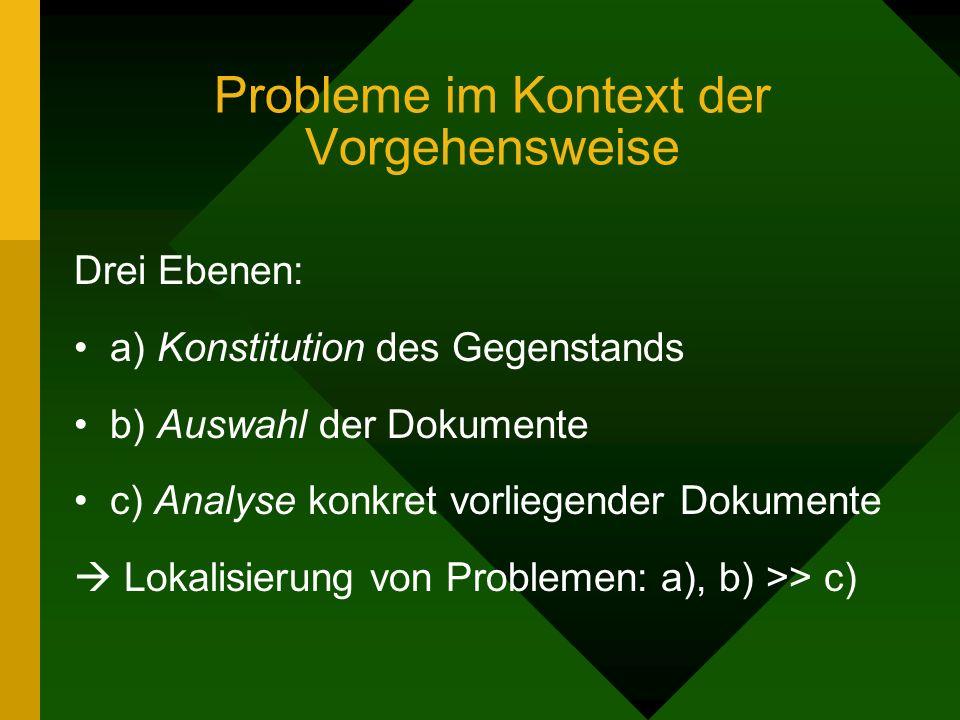 Drei Ebenen: a) Konstitution des Gegenstands b) Auswahl der Dokumente c) Analyse konkret vorliegender Dokumente Lokalisierung von Problemen: a), b) >> c)