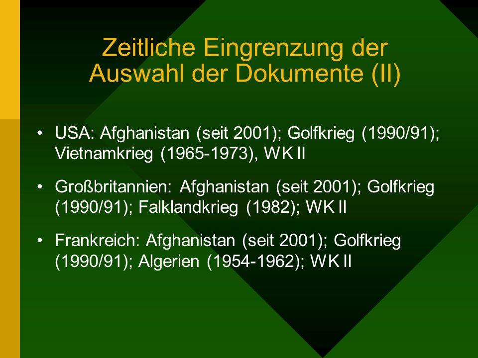 Zeitliche Eingrenzung der Auswahl der Dokumente (II) USA: Afghanistan (seit 2001); Golfkrieg (1990/91); Vietnamkrieg (1965-1973), WK II Großbritannien: Afghanistan (seit 2001); Golfkrieg (1990/91); Falklandkrieg (1982); WK II Frankreich: Afghanistan (seit 2001); Golfkrieg (1990/91); Algerien (1954-1962); WK II