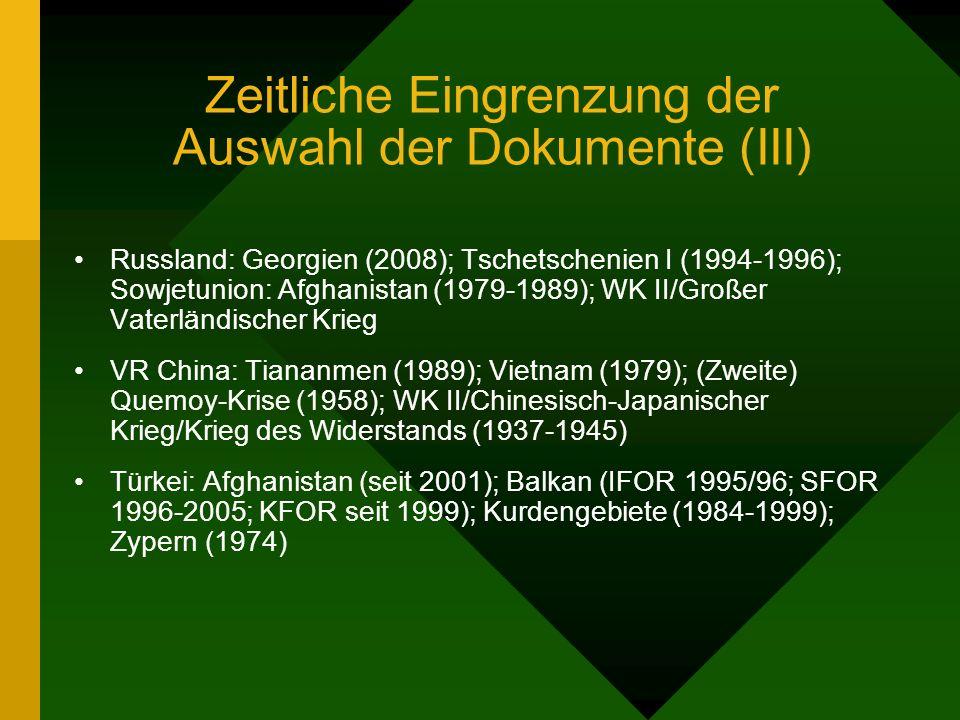 Zeitliche Eingrenzung der Auswahl der Dokumente (III) Russland: Georgien (2008); Tschetschenien I (1994-1996); Sowjetunion: Afghanistan (1979-1989); WK II/Großer Vaterländischer Krieg VR China: Tiananmen (1989); Vietnam (1979); (Zweite) Quemoy-Krise (1958); WK II/Chinesisch-Japanischer Krieg/Krieg des Widerstands (1937-1945) Türkei: Afghanistan (seit 2001); Balkan (IFOR 1995/96; SFOR 1996-2005; KFOR seit 1999); Kurdengebiete (1984-1999); Zypern (1974)