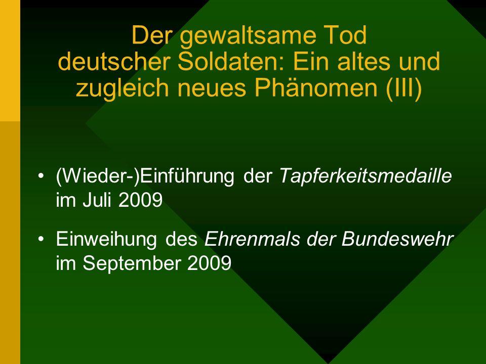 Der gewaltsame Tod deutscher Soldaten: Ein altes und zugleich neues Phänomen (III) (Wieder-)Einführung der Tapferkeitsmedaille im Juli 2009 Einweihung des Ehrenmals der Bundeswehr im September 2009